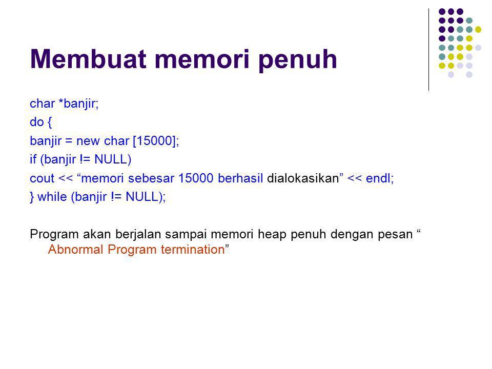 Membuat memori penuh char *banjir; do { banjir = new char [15000];